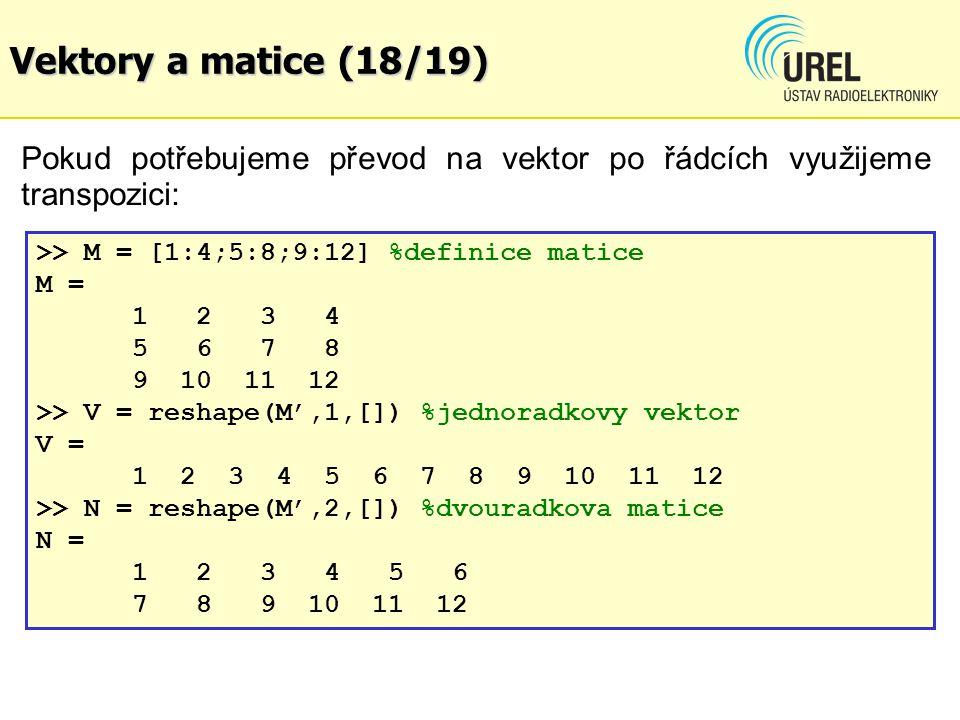 Vektory a matice (18/19) Pokud potřebujeme převod na vektor po řádcích využijeme transpozici: >> M = [1:4;5:8;9:12] %definice matice.